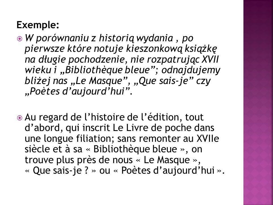 """Exemple:  W porównaniu z historią wydania, po pierwsze które notuje kieszonkową książkę na długie pochodzenie, nie rozpatrując XVII wieku i """"Bibliothèque bleue ; odnajdujemy bliżej nas """"Le Masque , """"Que sais-je czy """"Poètes d'aujourd'hui ."""