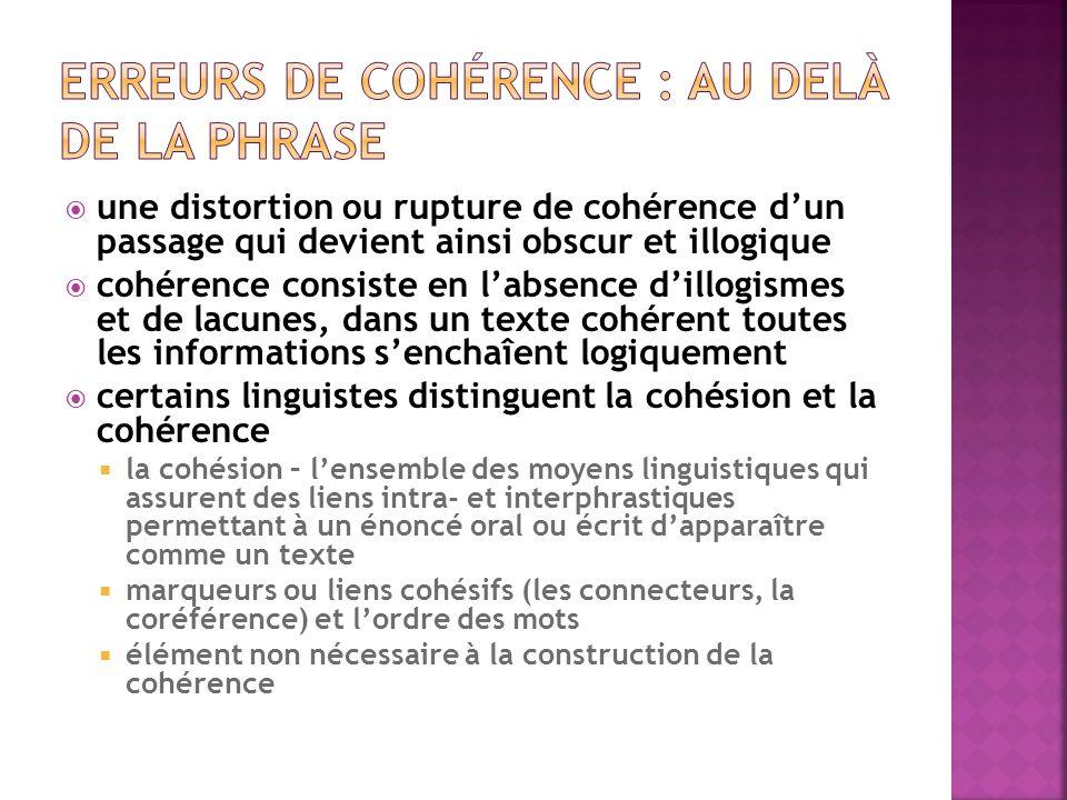  une distortion ou rupture de cohérence d'un passage qui devient ainsi obscur et illogique  cohérence consiste en l'absence d'illogismes et de lacunes, dans un texte cohérent toutes les informations s'enchaîent logiquement  certains linguistes distinguent la cohésion et la cohérence  la cohésion – l'ensemble des moyens linguistiques qui assurent des liens intra- et interphrastiques permettant à un énoncé oral ou écrit d'apparaître comme un texte  marqueurs ou liens cohésifs (les connecteurs, la coréférence) et l'ordre des mots  élément non nécessaire à la construction de la cohérence