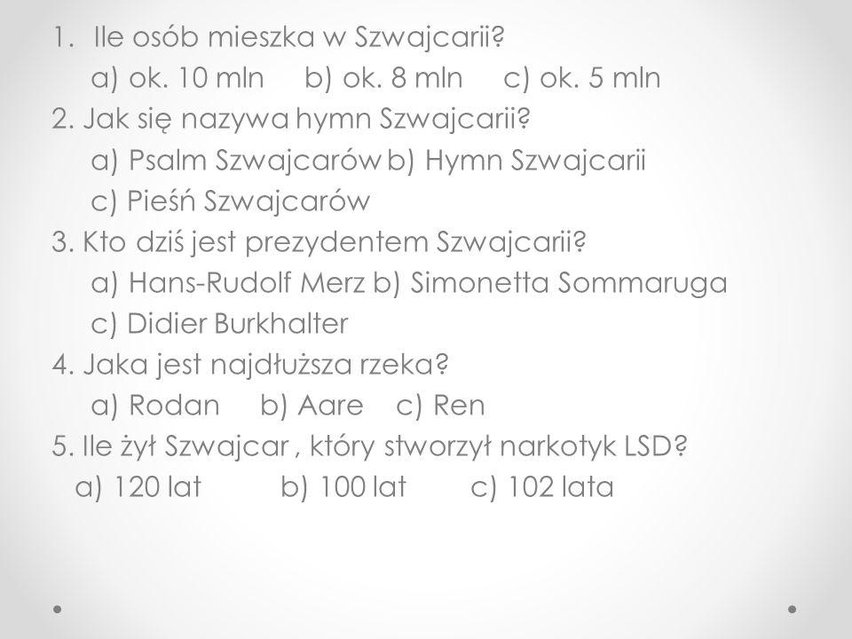 1.Ile osób mieszka w Szwajcarii? a) ok. 10 mln b) ok. 8 mln c) ok. 5 mln 2. Jak się nazywa hymn Szwajcarii? a) Psalm Szwajcarów b) Hymn Szwajcarii c)