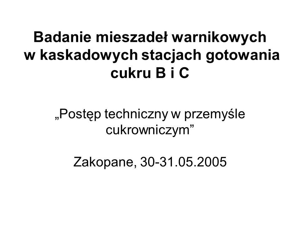 """Badanie mieszadeł warnikowych w kaskadowych stacjach gotowania cukru B i C """"Postęp techniczny w przemyśle cukrowniczym"""" Zakopane, 30-31.05.2005"""