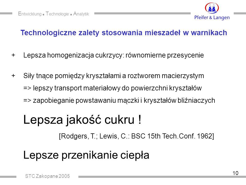 E ntwicklung  T echnologie  A nalytik STC Zakopane 2005 10 Technologiczne zalety stosowania mieszadeł w warnikach + Lepsza homogenizacja cukrzycy: równomierne przesycenie + Siły tnące pomiędzy kryształami a roztworem macierzystym => lepszy transport materiałowy do powierzchni kryształów => zapobieganie powstawaniu mączki i kryształów bliźniaczych Lepsza jakość cukru .