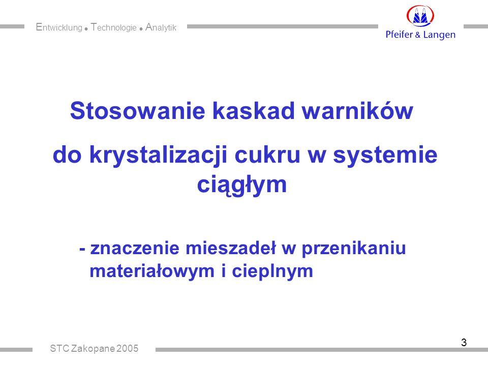 E ntwicklung  T echnologie  A nalytik STC Zakopane 2005 3 Stosowanie kaskad warników do krystalizacji cukru w systemie ciągłym - znaczenie mieszadeł w przenikaniu materiałowym i cieplnym