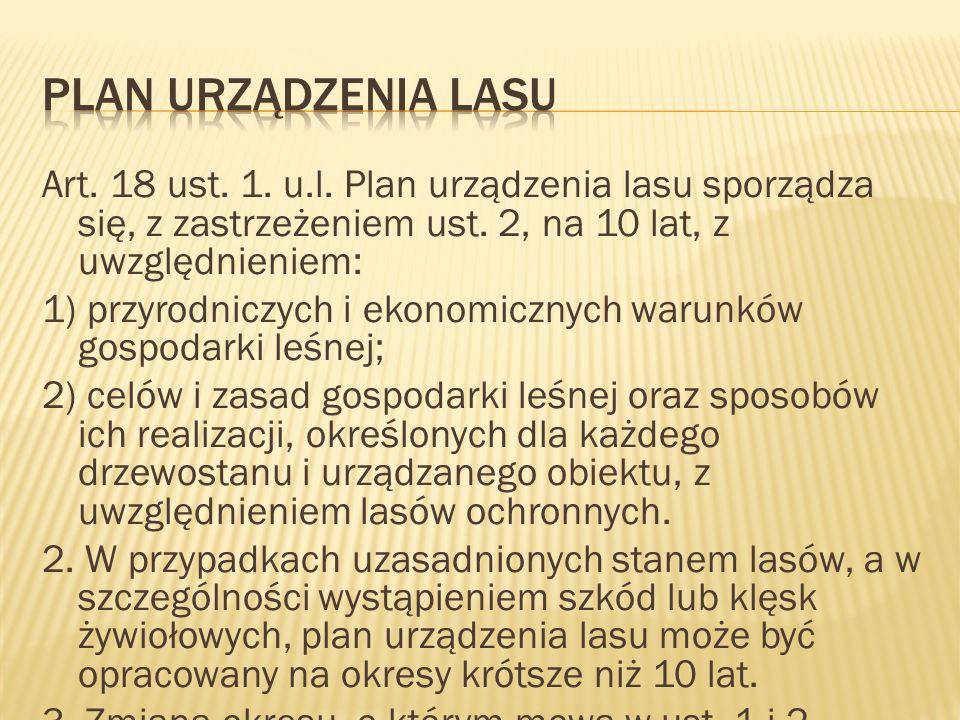 Art. 18 ust. 1. u.l. Plan urządzenia lasu sporządza się, z zastrzeżeniem ust. 2, na 10 lat, z uwzględnieniem: 1) przyrodniczych i ekonomicznych warunk