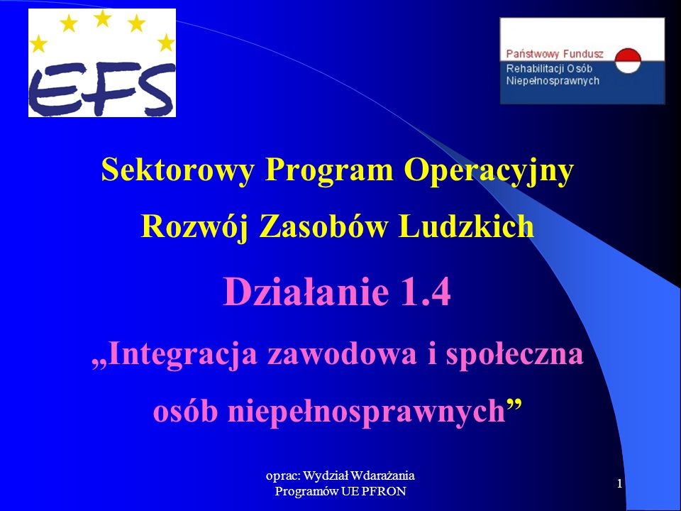 """oprac: Wydział Wdarażania Programów UE PFRON 1 Sektorowy Program Operacyjny Rozwój Zasobów Ludzkich Działanie 1.4 """"Integracja zawodowa i społeczna osób niepełnosprawnych"""