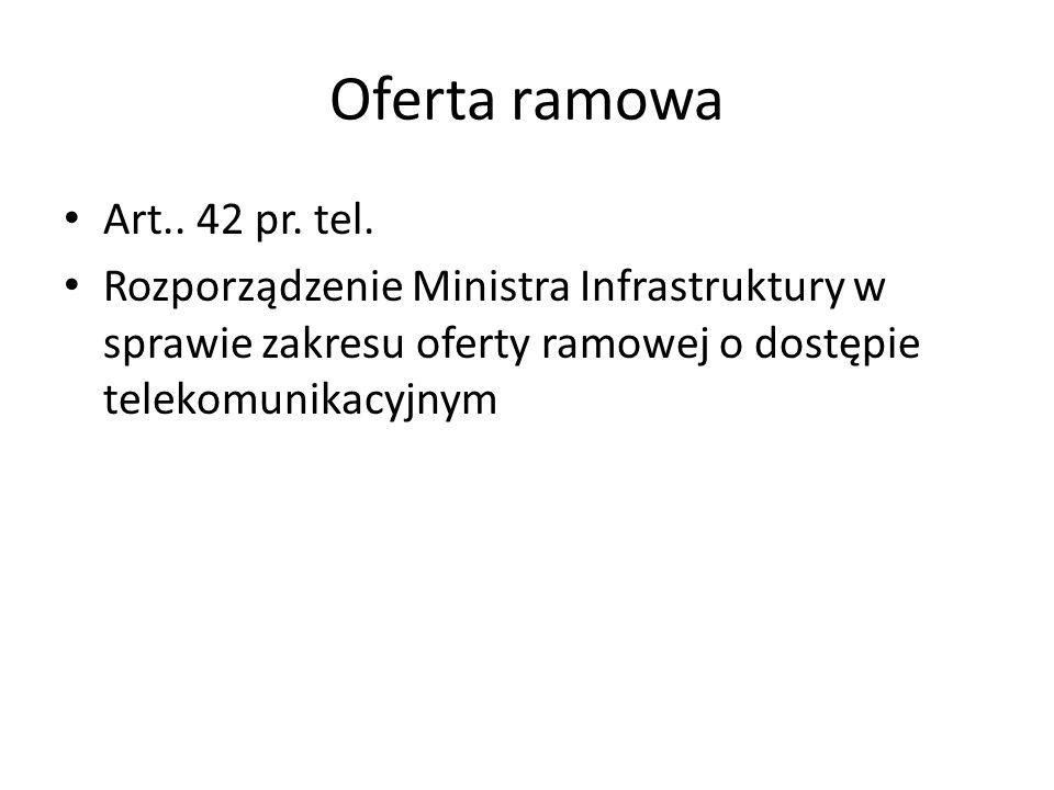 Oferta ramowa Art.. 42 pr. tel. Rozporządzenie Ministra Infrastruktury w sprawie zakresu oferty ramowej o dostępie telekomunikacyjnym
