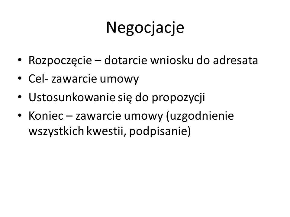 Negocjacje Rozpoczęcie – dotarcie wniosku do adresata Cel- zawarcie umowy Ustosunkowanie się do propozycji Koniec – zawarcie umowy (uzgodnienie wszystkich kwestii, podpisanie)