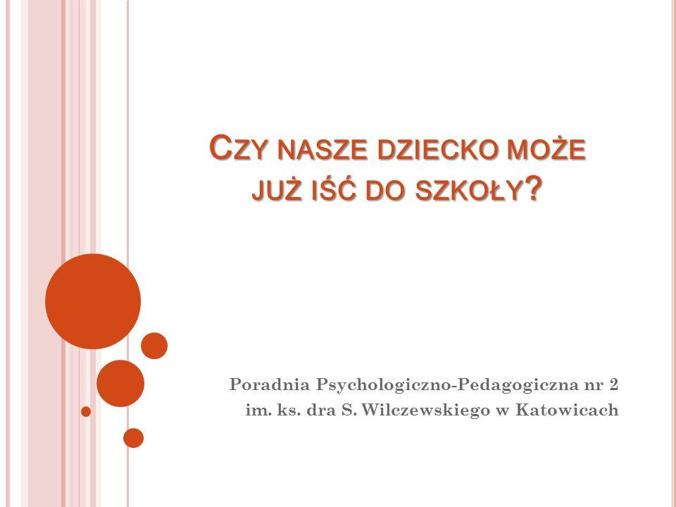 C ZY NASZE DZIECKO MOŻE JUŻ IŚĆ DO SZKOŁY ? Poradnia Psychologiczno-Pedagogiczna nr 2 im. ks. dra S. Wilczewskiego w Katowicach