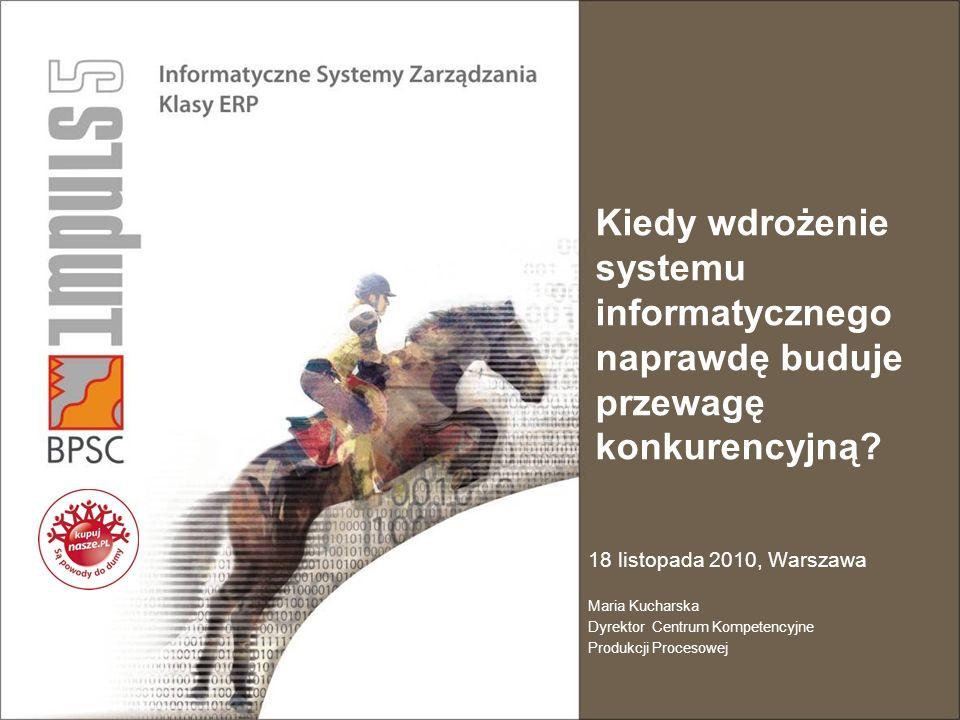 Kiedy wdrożenie systemu informatycznego naprawdę buduje przewagę konkurencyjną? 18 listopada 2010, Warszawa Maria Kucharska Dyrektor Centrum Kompetenc