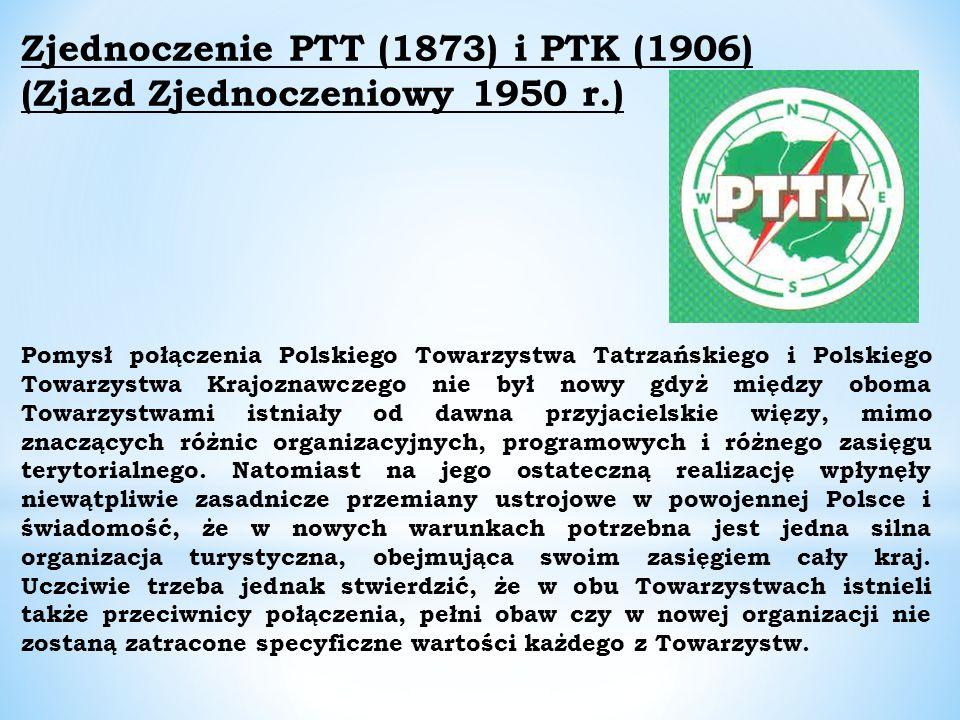 Zjednoczenie PTT (1873) i PTK (1906) (Zjazd Zjednoczeniowy 1950 r.) Pomysł połączenia Polskiego Towarzystwa Tatrzańskiego i Polskiego Towarzystwa Krajoznawczego nie był nowy gdyż między oboma Towarzystwami istniały od dawna przyjacielskie więzy, mimo znaczących różnic organizacyjnych, programowych i różnego zasięgu terytorialnego.