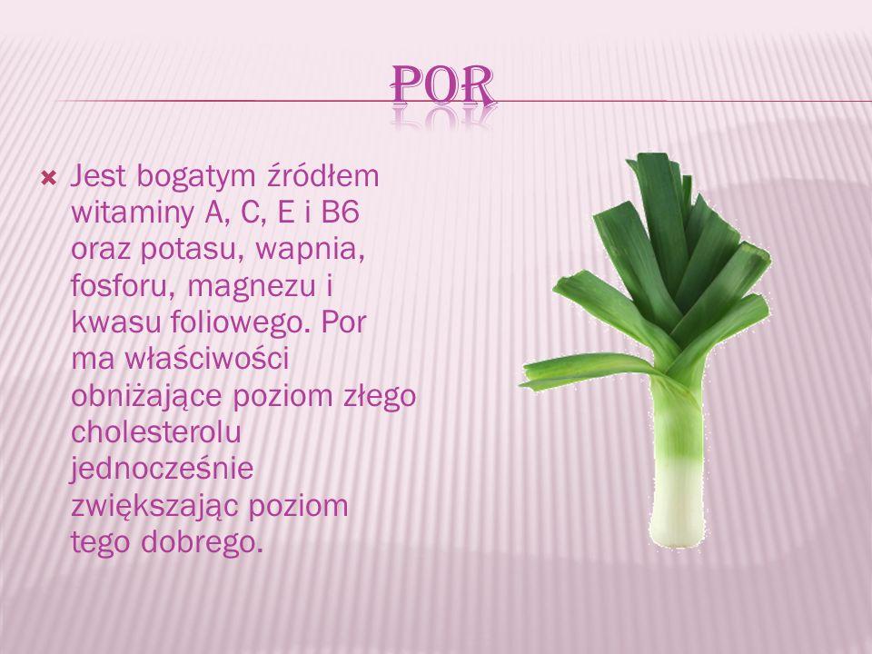  Jest bogatym źródłem witaminy A, C, E i B6 oraz potasu, wapnia, fosforu, magnezu i kwasu foliowego. Por ma właściwości obniżające poziom złego chole