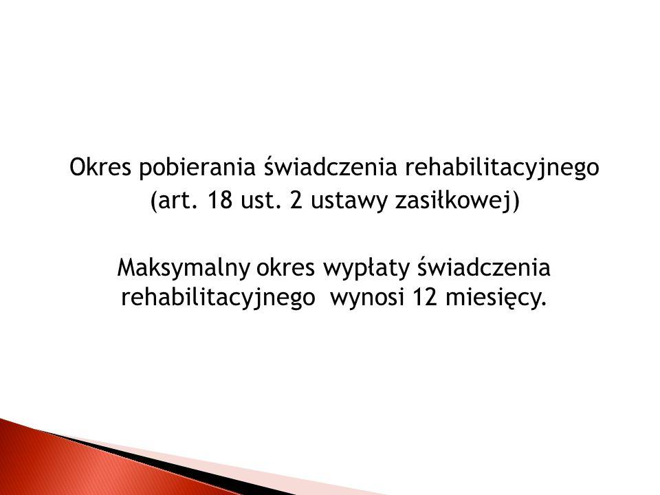 Okres pobierania świadczenia rehabilitacyjnego (art. 18 ust. 2 ustawy zasiłkowej) Maksymalny okres wypłaty świadczenia rehabilitacyjnego wynosi 12 mie
