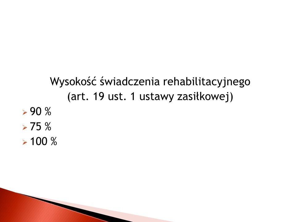 Wysokość świadczenia rehabilitacyjnego (art. 19 ust. 1 ustawy zasiłkowej)  90 %  75 %  100 %