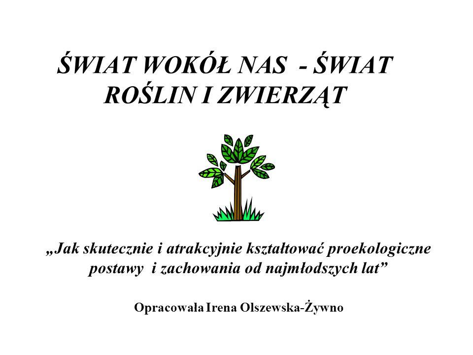 """ŚWIAT WOKÓŁ NAS - ŚWIAT ROŚLIN I ZWIERZĄT """"Jak skutecznie i atrakcyjnie kształtować proekologiczne postawy i zachowania od najmłodszych lat Opracowała Irena Olszewska-Żywno"""