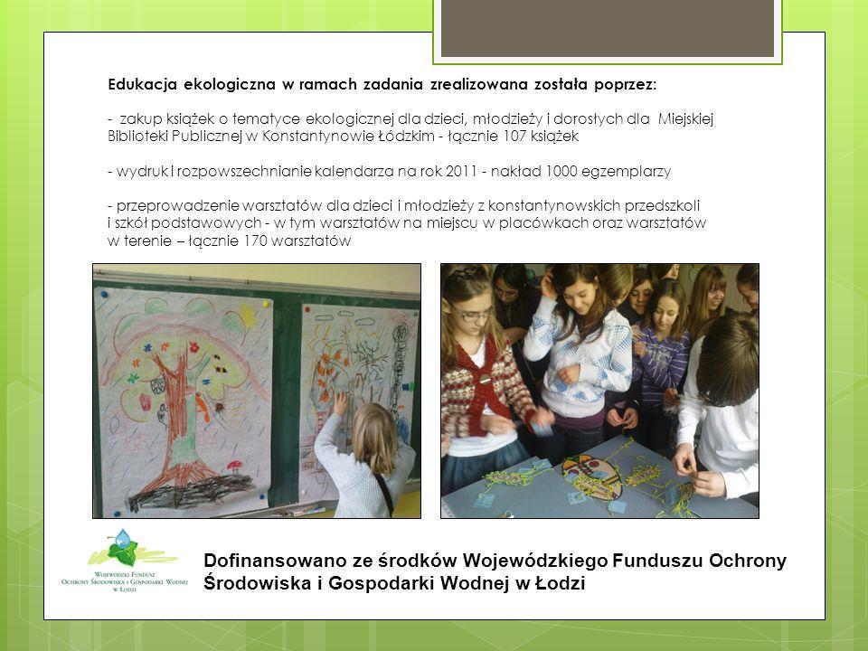 Edukacja ekologiczna w ramach zadania zrealizowana została poprzez: - zakup książek o tematyce ekologicznej dla dzieci, młodzieży i dorosłych dla Miejskiej Biblioteki Publicznej w Konstantynowie Łódzkim - łącznie 107 książek - wydruk i rozpowszechnianie kalendarza na rok 2011 - nakład 1000 egzemplarzy - przeprowadzenie warsztatów dla dzieci i młodzieży z konstantynowskich przedszkoli i szkół podstawowych - w tym warsztatów na miejscu w placówkach oraz warsztatów w terenie – łącznie 170 warsztatów Dofinansowano ze środków Wojewódzkiego Funduszu Ochrony Środowiska i Gospodarki Wodnej w Łodzi