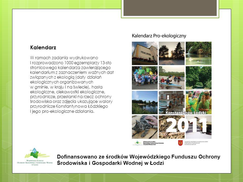 Kalendarz W ramach zadania wydrukowano i rozprowadzono 1000 egzemplarzy 13-sto stronicowego kalendarza zawierającego kalendarium z zaznaczeniem ważnych dat związanych z ekologią (daty działań ekologicznych organizowanych w gminie, w kraju i na świecie), hasła ekologiczne, ciekawostki ekologiczne, przyrodnicze, przesłanki na rzecz ochrony środowiska oraz zdjęcia ukazujące walory przyrodnicze Konstantynowa Łódzkiego i jego pro-ekologiczne działania.