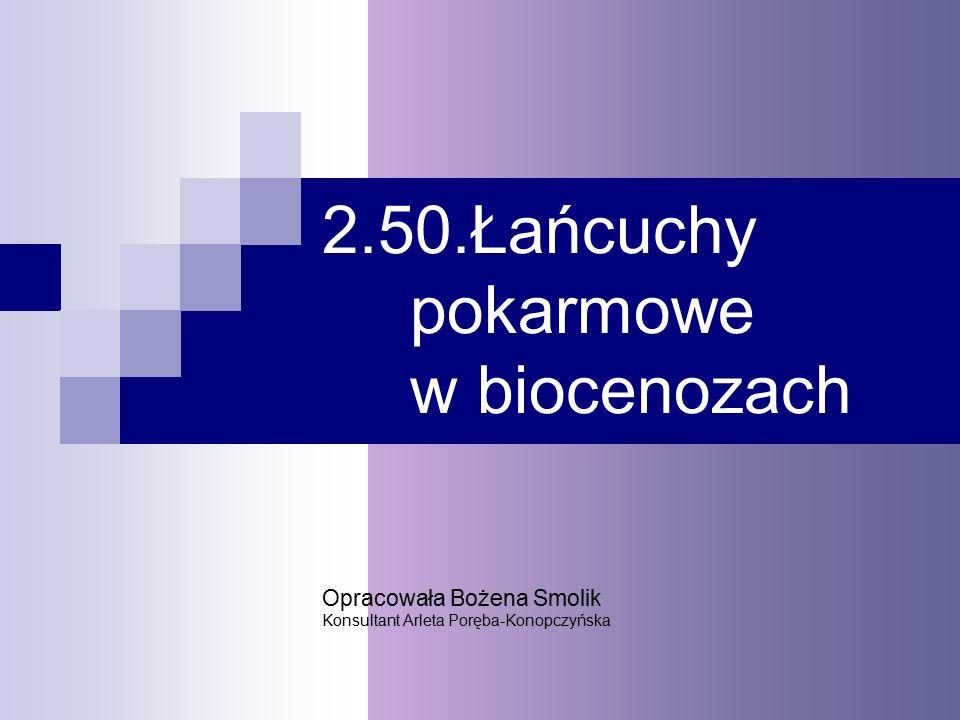 2.50.Łańcuchy pokarmowe w biocenozach Opracowała Bożena Smolik Konsultant Arleta Poręba-Konopczyńska