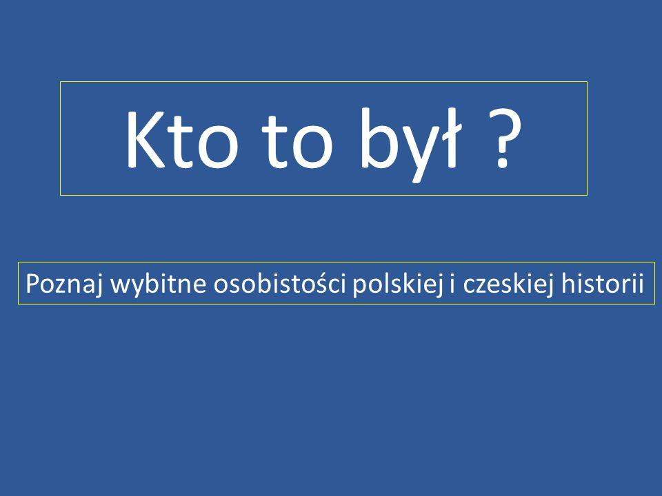 Kto to był Poznaj wybitne osobistości polskiej i czeskiej historii
