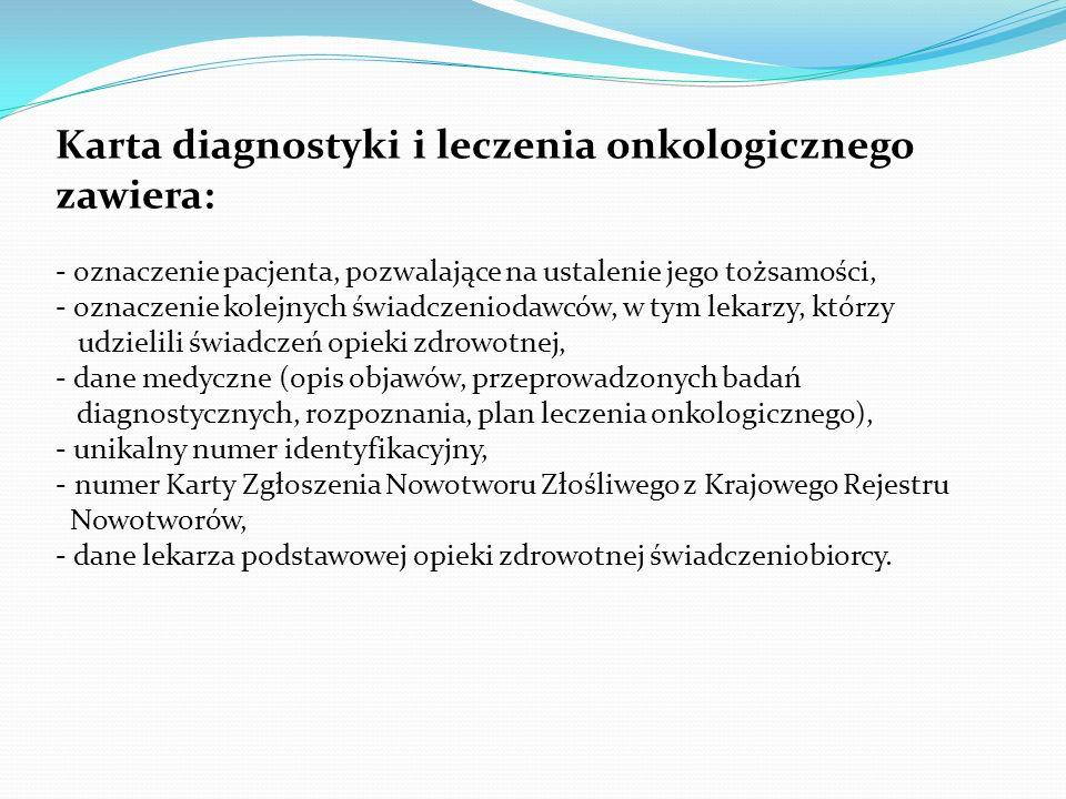 Karta diagnostyki i leczenia onkologicznego zawiera: - oznaczenie pacjenta, pozwalające na ustalenie jego tożsamości, - oznaczenie kolejnych świadczeniodawców, w tym lekarzy, którzy udzielili świadczeń opieki zdrowotnej, - dane medyczne (opis objawów, przeprowadzonych badań diagnostycznych, rozpoznania, plan leczenia onkologicznego), - unikalny numer identyfikacyjny, - numer Karty Zgłoszenia Nowotworu Złośliwego z Krajowego Rejestru Nowotworów, - dane lekarza podstawowej opieki zdrowotnej świadczeniobiorcy.