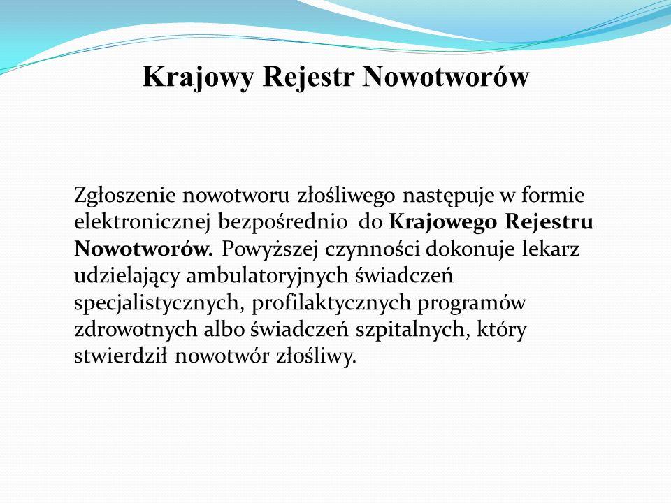 Krajowy Rejestr Nowotworów Zgłoszenie nowotworu złośliwego następuje w formie elektronicznej bezpośrednio do Krajowego Rejestru Nowotworów.