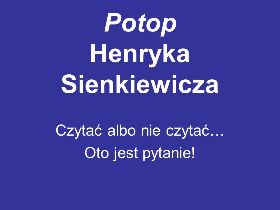 Potop Henryka Sienkiewicza Czytać albo nie czytać… Oto jest pytanie!