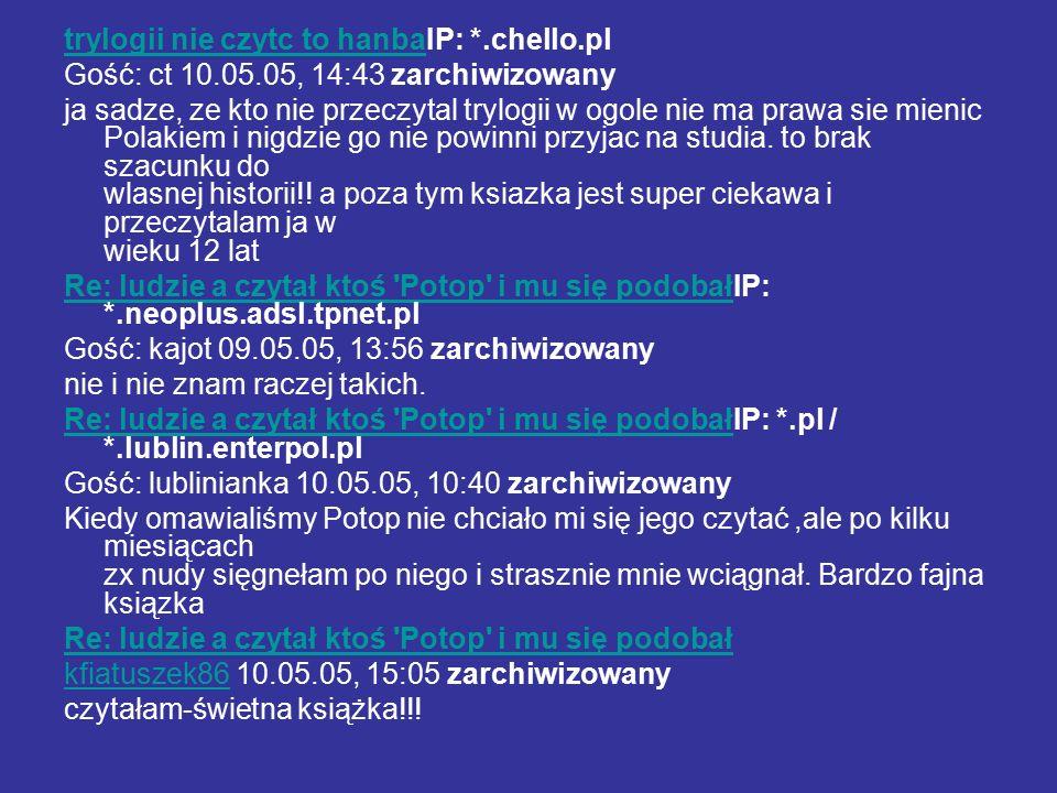 trylogii nie czytc to hanbatrylogii nie czytc to hanbaIP: *.chello.pl Gość: ct 10.05.05, 14:43 zarchiwizowany ja sadze, ze kto nie przeczytal trylogii w ogole nie ma prawa sie mienic Polakiem i nigdzie go nie powinni przyjac na studia.