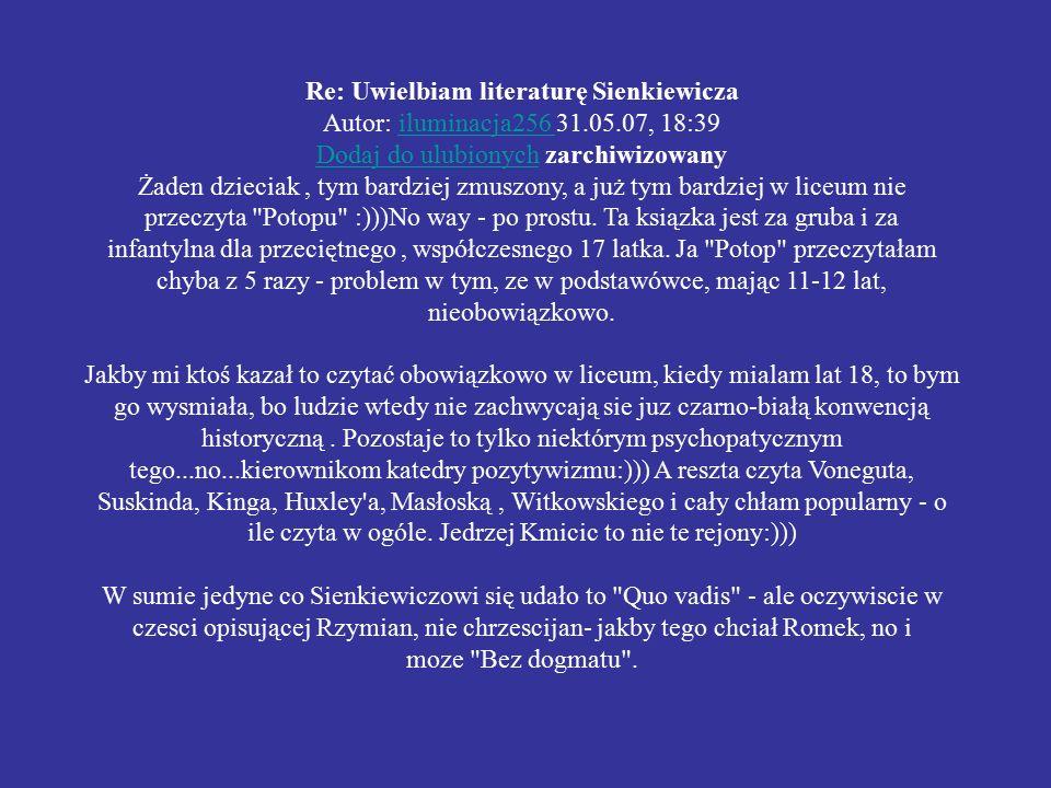 Re: Uwielbiam literaturę Sienkiewicza Autor: iluminacja256 31.05.07, 18:39iluminacja256 Dodaj do ulubionychDodaj do ulubionych zarchiwizowany Żaden dzieciak, tym bardziej zmuszony, a już tym bardziej w liceum nie przeczyta Potopu :)))No way - po prostu.