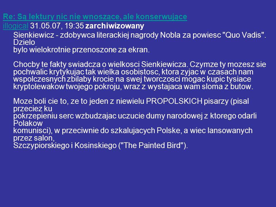 Re: Są lektury nic nie wnoszące, ale konserwujące illogicalillogical 31.05.07, 19:35 zarchiwizowany Sienkiewicz - zdobywca literackiej nagrody Nobla za powiesc Quo Vadis .
