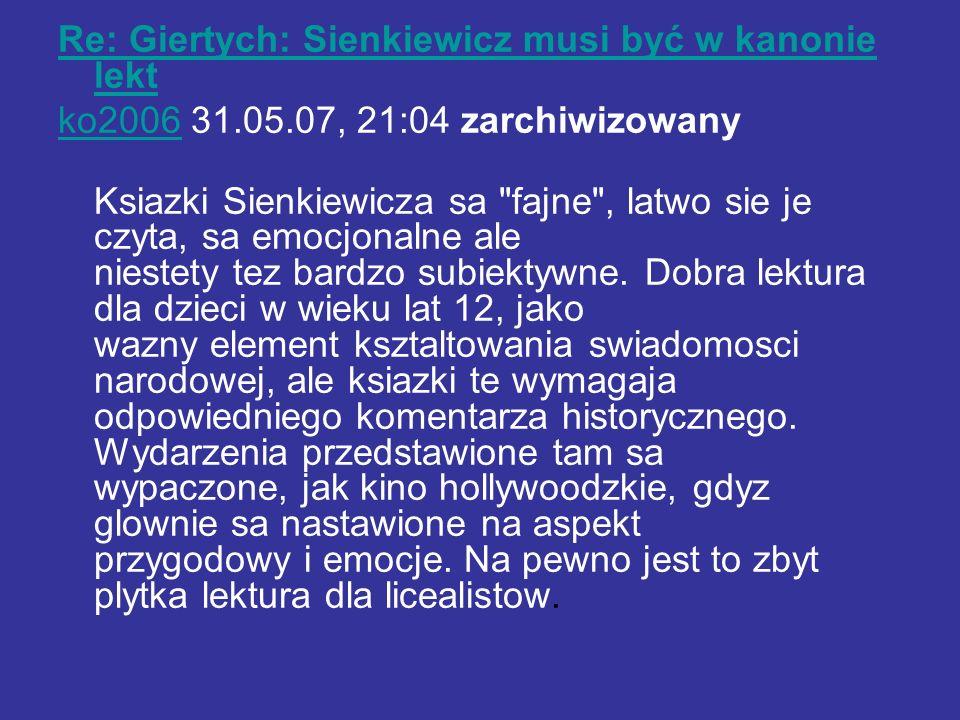 Re: Giertych: Sienkiewicz musi być w kanonie lekt ko2006ko2006 31.05.07, 21:04 zarchiwizowany Ksiazki Sienkiewicza sa fajne , latwo sie je czyta, sa emocjonalne ale niestety tez bardzo subiektywne.