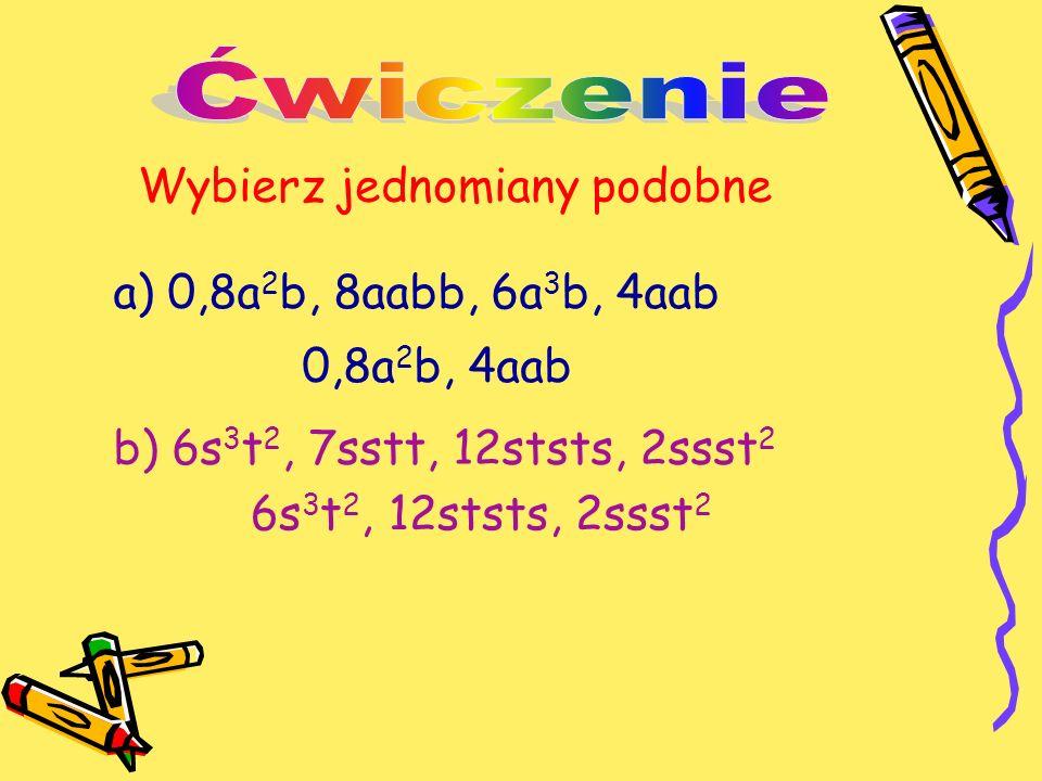 Wybierz jednomiany podobne a) 0,8a 2 b, 8aabb, 6a 3 b, 4aab b) 6s 3 t 2, 7sstt, 12ststs, 2ssst 2 0,8a 2 b, 4aab 6s 3 t 2, 12ststs, 2ssst 2