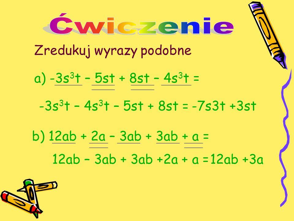 Zredukuj wyrazy podobne a) -3s 3 t – 5st + 8st – 4s 3 t = -3s 3 t – 4s 3 t – 5st + 8st = b) 12ab + 2a – 3ab + 3ab + a = -7s3t +3st 12ab – 3ab + 3ab +2a + a =12ab +3a