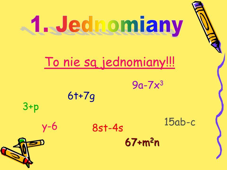 To nie są jednomiany!!! 3+p y-6 6t+7g 8st-4s 9a-7x 3 15ab-c 67+m 2 n