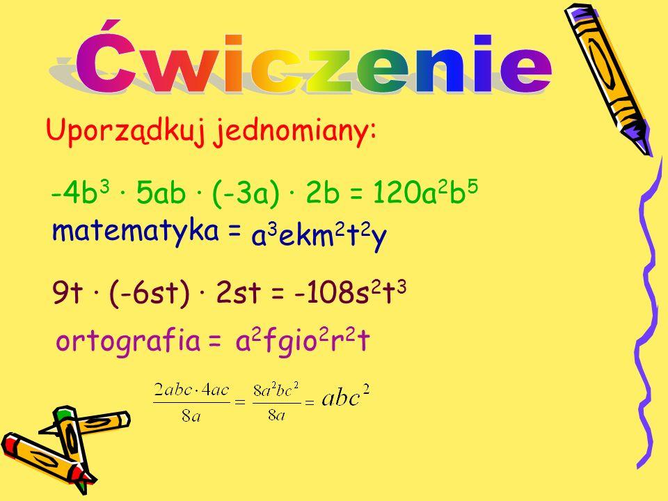 Uporządkuj jednomiany: -4b 3 · 5ab · (-3a) · 2b = matematyka = 9t · (-6st) · 2st = ortografia = 120a 2 b 5 a 3 ekm 2 t 2 y -108s 2 t 3 a 2 fgio 2 r 2 t
