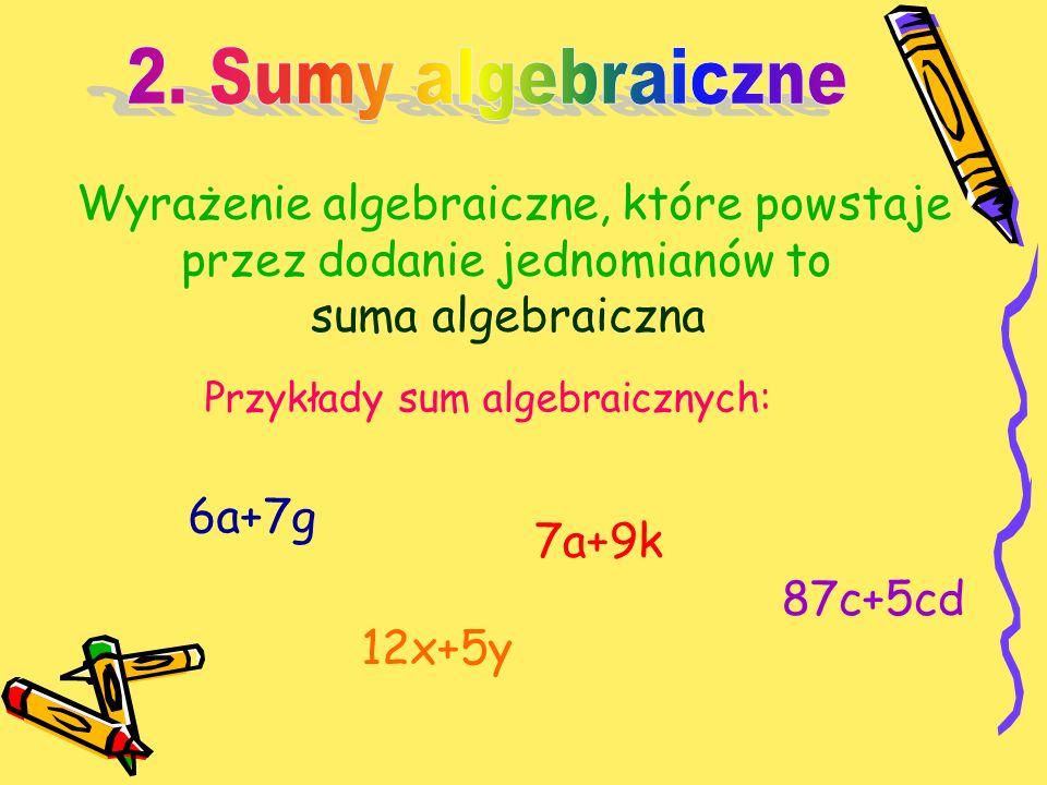 Wyrażenie algebraiczne, które powstaje przez dodanie jednomianów to suma algebraiczna Przykłady sum algebraicznych: 6a+7g 7a+9k 12x+5y 87c+5cd