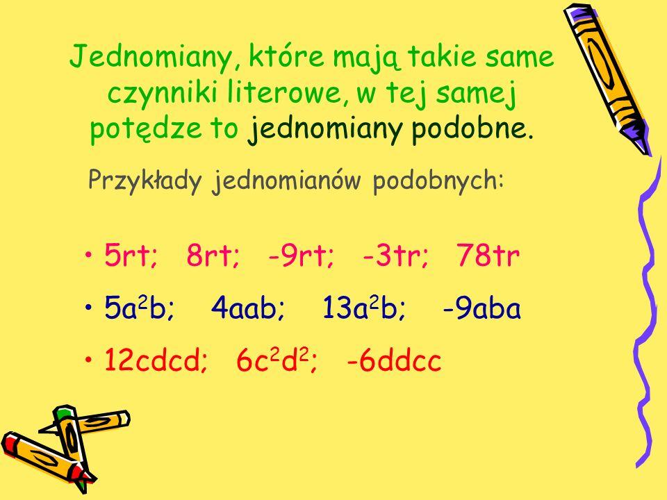 Jednomiany, które mają takie same czynniki literowe, w tej samej potędze to jednomiany podobne.