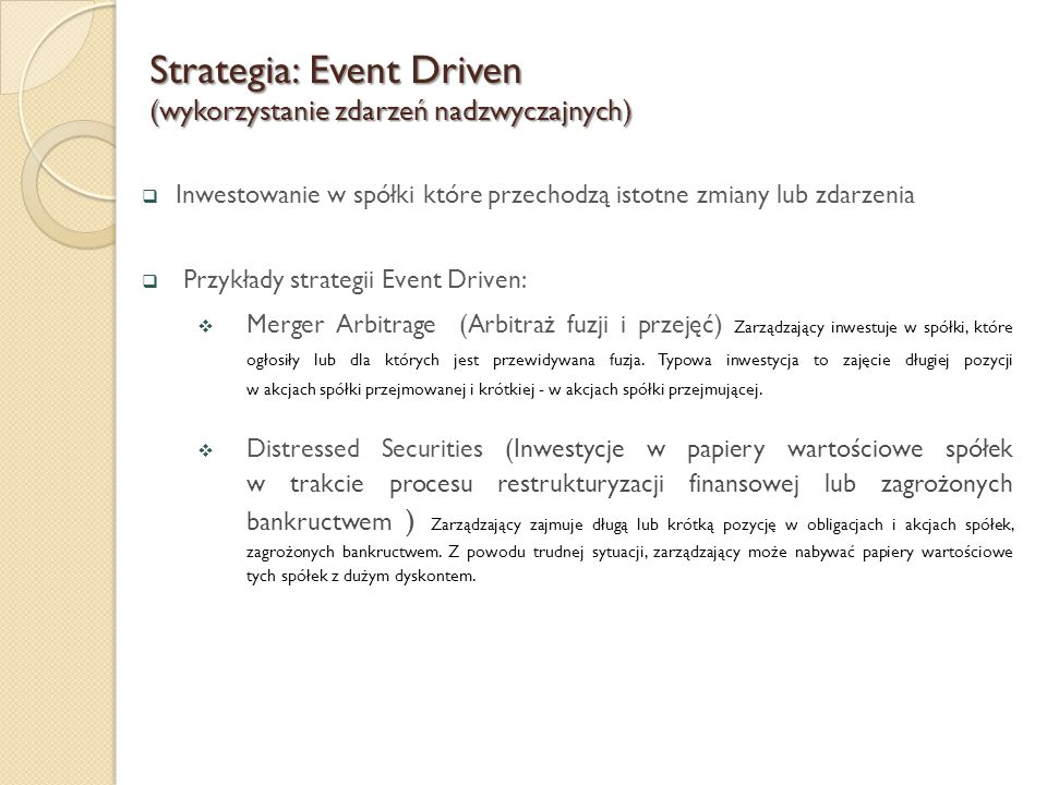  Inwestowanie w spółki które przechodzą istotne zmiany lub zdarzenia  Przykłady strategii Event Driven:  Merger Arbitrage (Arbitraż fuzji i przejęć