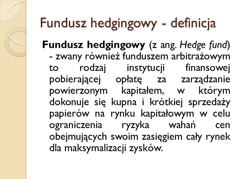 Fundusz hedgingowy - definicja Fundusz hedgingowy (z ang. Hedge fund) - zwany również funduszem arbitrażowym to rodzaj instytucji finansowej pobierają