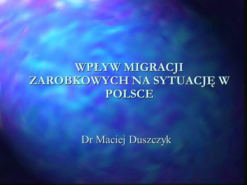 WPŁYW MIGRACJI ZAROBKOWYCH NA SYTUACJĘ W POLSCE Dr Maciej Duszczyk