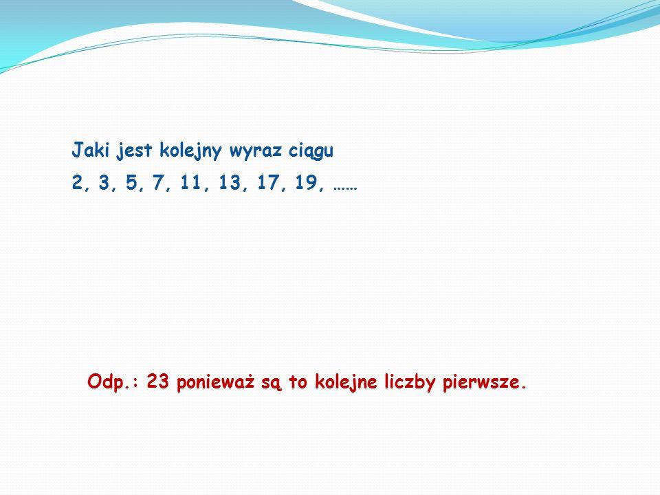 Jaki jest kolejny wyraz ciągu 2, 3, 5, 7, 11, 13, 17, 19, …… Odp.: 23 ponieważ są to kolejne liczby pierwsze.