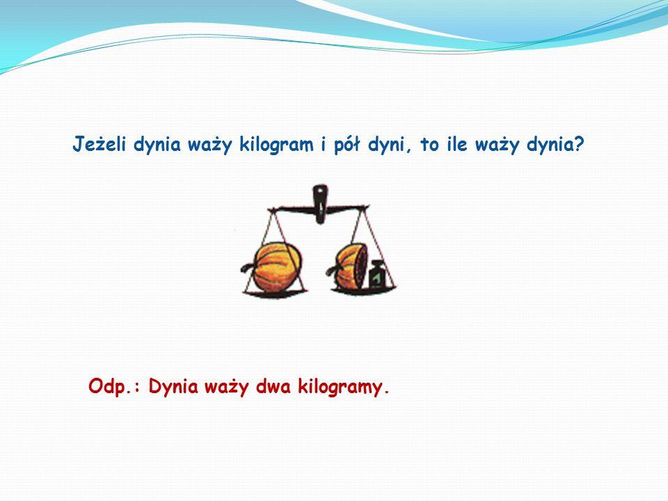 Jeżeli dynia waży kilogram i pół dyni, to ile waży dynia? Odp.: Dynia waży dwa kilogramy.
