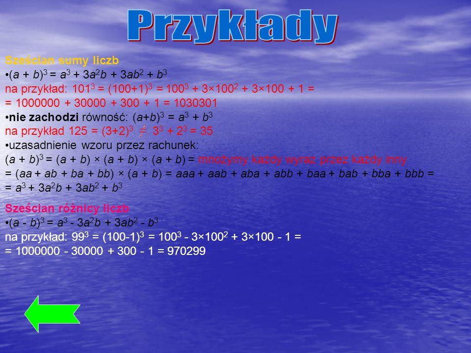 Sześcian sumy liczb (a + b) 3 = a 3 + 3a 2 b + 3ab 2 + b 3 na przykład: 101 3 = (100+1) 3 = 100 3 + 3×100 2 + 3×100 + 1 = = 1000000 + 30000 + 300 + 1