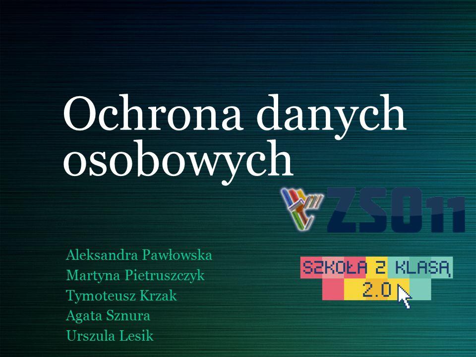 Ochrona danych osobowych Aleksandra Pawłowska Martyna Pietruszczyk Tymoteusz Krzak Agata Sznura Urszula Lesik