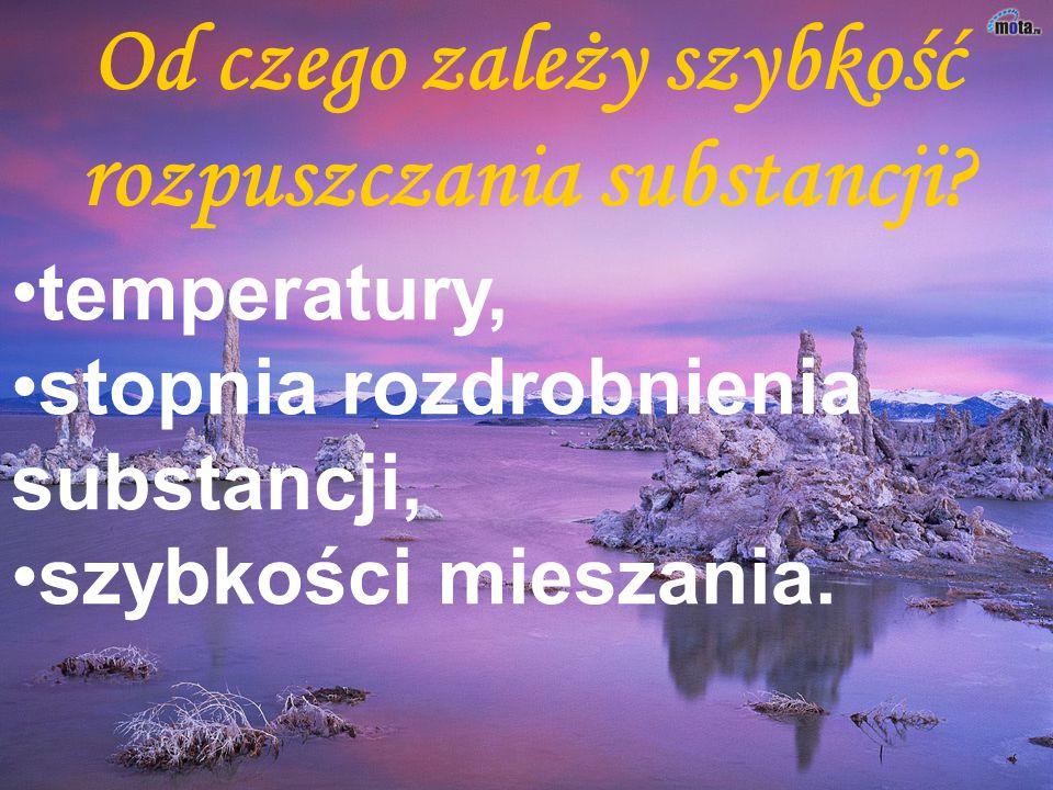 temperatury, stopnia rozdrobnienia substancji, szybkości mieszania.