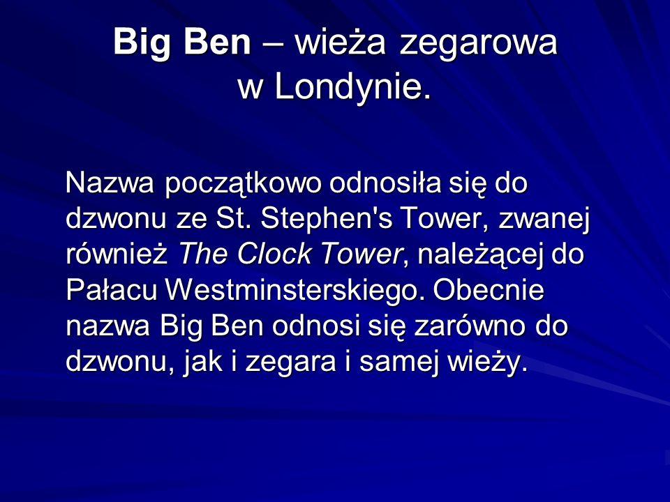 Big Ben – wieża zegarowa w Londynie. Nazwa początkowo odnosiła się do dzwonu ze St. Stephen's Tower, zwanej również The Clock Tower, należącej do Pała