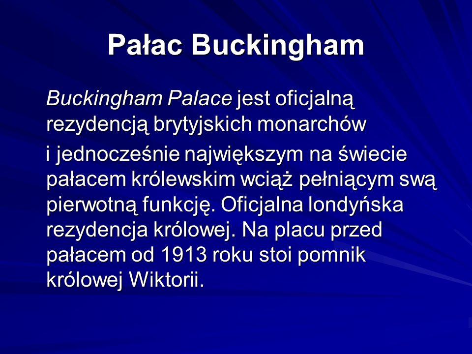 Pałac Buckingham Buckingham Palace jest oficjalną rezydencją brytyjskich monarchów Buckingham Palace jest oficjalną rezydencją brytyjskich monarchów i jednocześnie największym na świecie pałacem królewskim wciąż pełniącym swą pierwotną funkcję.