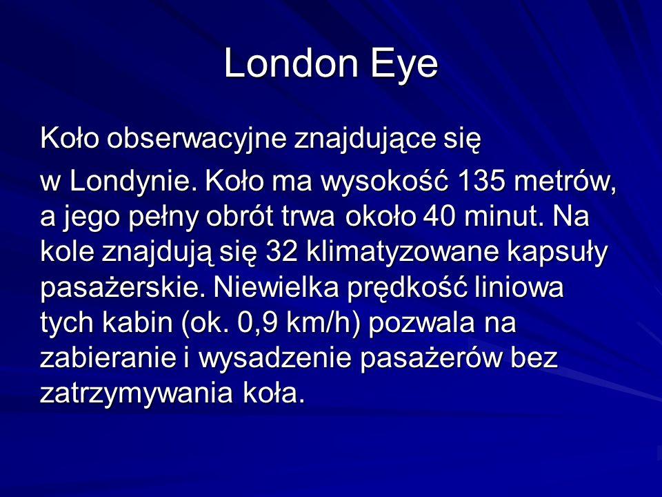 Koło obserwacyjne znajdujące się w Londynie. Koło ma wysokość 135 metrów, a jego pełny obrót trwa około 40 minut. Na kole znajdują się 32 klimatyzowan