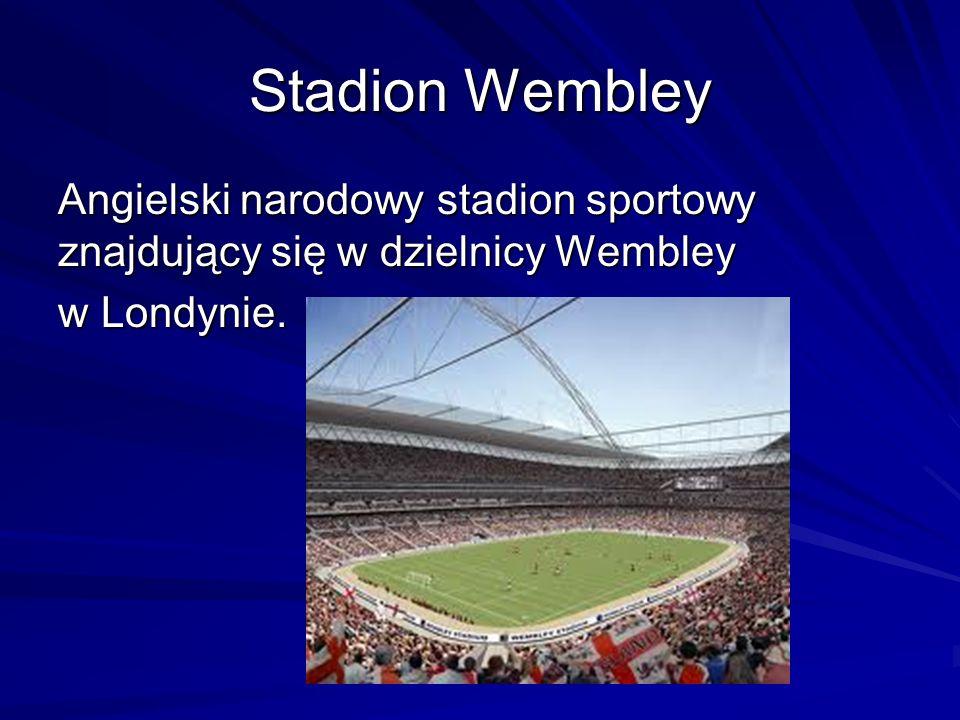 Stadion Wembley Angielski narodowy stadion sportowy znajdujący się w dzielnicy Wembley w Londynie.