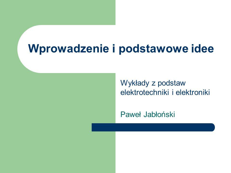 Wprowadzenie i podstawowe idee Wykłady z podstaw elektrotechniki i elektroniki Paweł Jabłoński