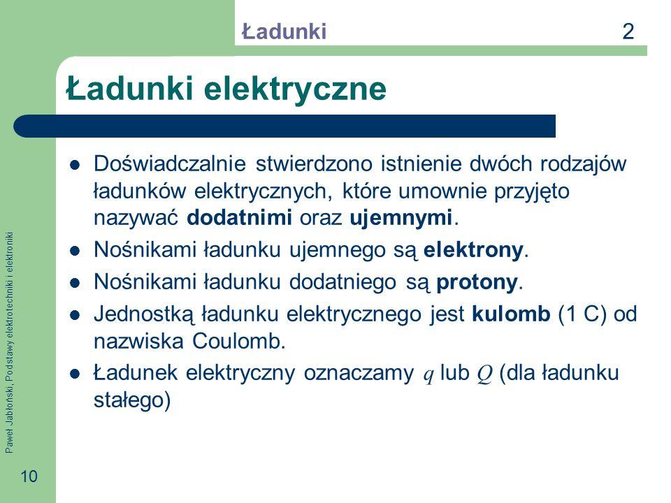 Paweł Jabłoński, Podstawy elektrotechniki i elektroniki 10 Ładunki elektryczne Doświadczalnie stwierdzono istnienie dwóch rodzajów ładunków elektryczn