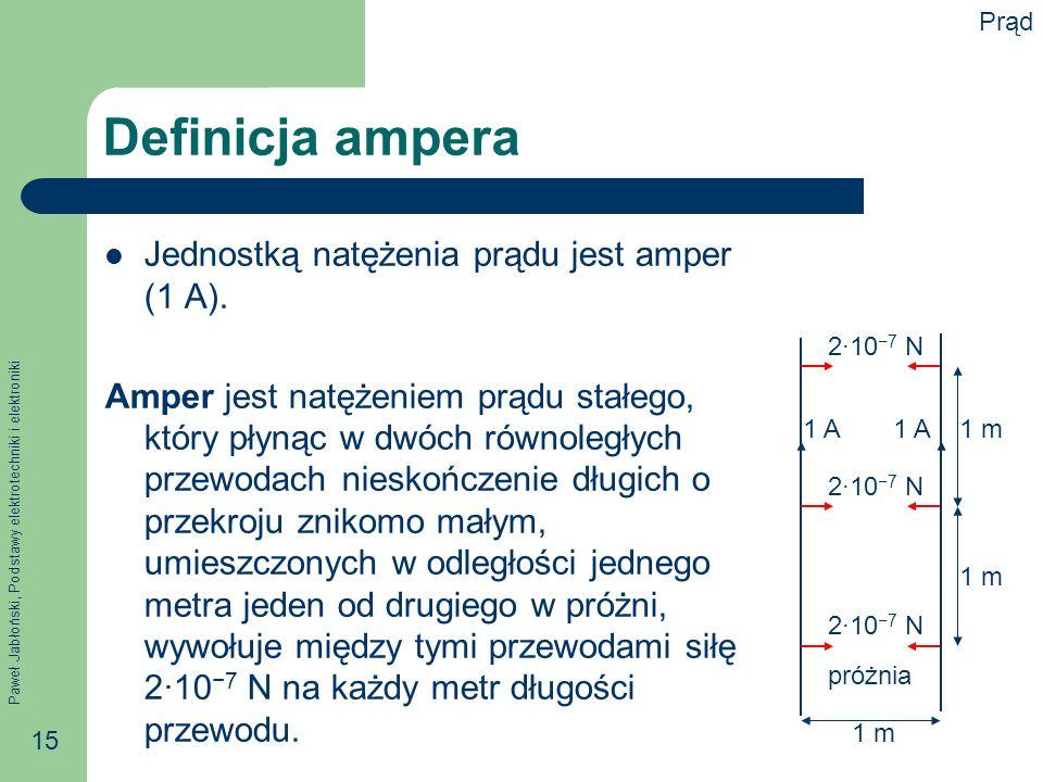 Paweł Jabłoński, Podstawy elektrotechniki i elektroniki 15 Definicja ampera Jednostką natężenia prądu jest amper (1 A). Amper jest natężeniem prądu st