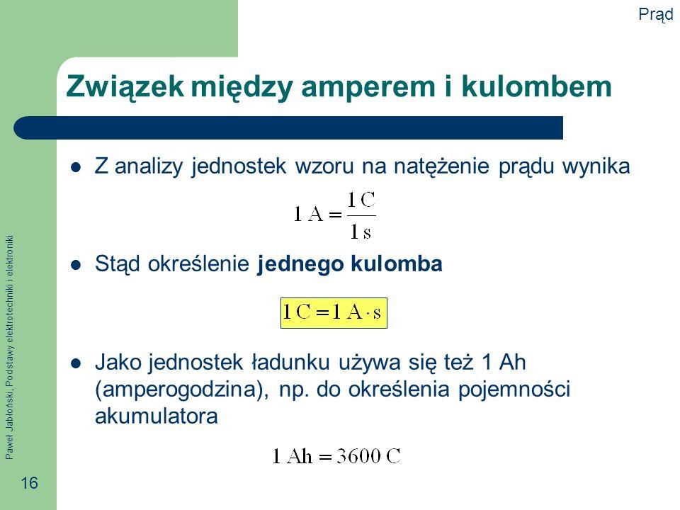 Paweł Jabłoński, Podstawy elektrotechniki i elektroniki 16 Związek między amperem i kulombem Z analizy jednostek wzoru na natężenie prądu wynika Stąd